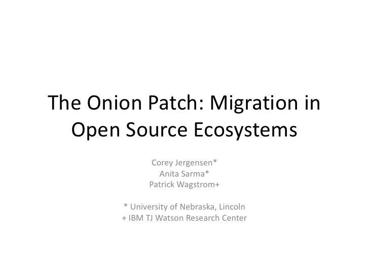 The Onion Patch: Migration in Open Source Ecosystems<br />Corey Jergensen*<br />Anita Sarma*<br />Patrick Wagstrom+<br />*...