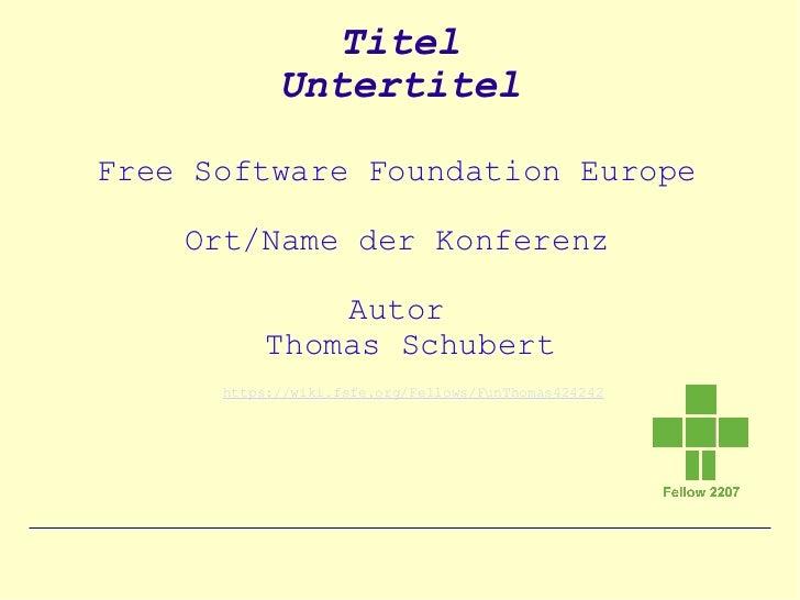 Titel            UntertitelFree Software Foundation Europe    Ort/Name der Konferenz               Autor           Thomas ...