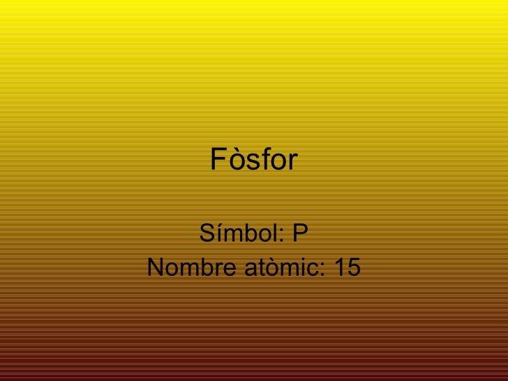 Fòsfor Símbol: P Nombre atòmic: 15
