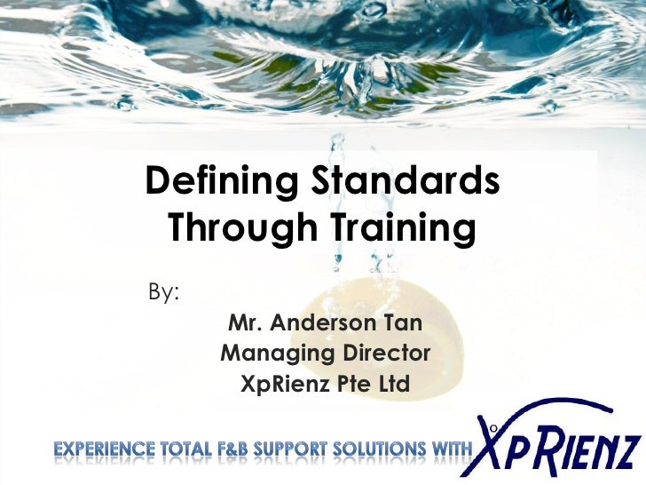 Defining Standards  Through Training By:       Mr. Anderson Tan       Managing Director        XpRienz Pte Ltd