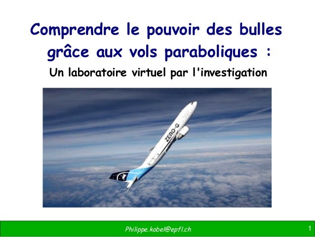 1Philippe.kobel@epfl.ch Comprendre le pouvoir des bulles grâce aux vols paraboliques: Un laboratoire virtuel par l'invest...