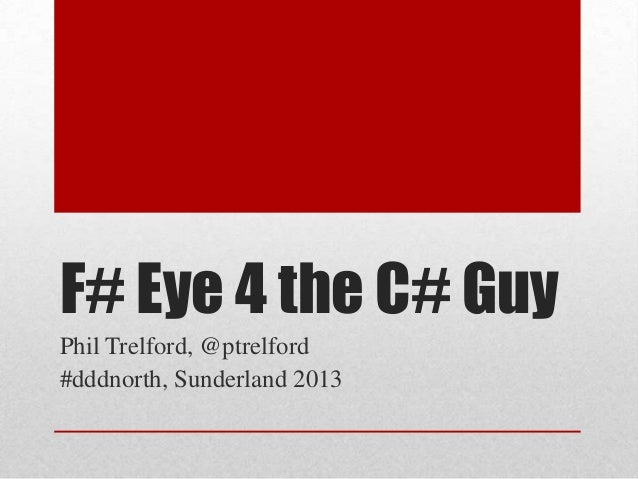 F# Eye 4 the C# Guy Phil Trelford, @ptrelford #dddnorth, Sunderland 2013