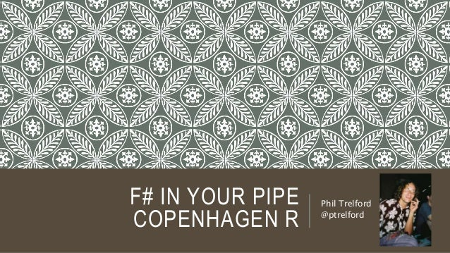F# IN YOUR PIPE COPENHAGEN R Phil Trelford @ptrelford