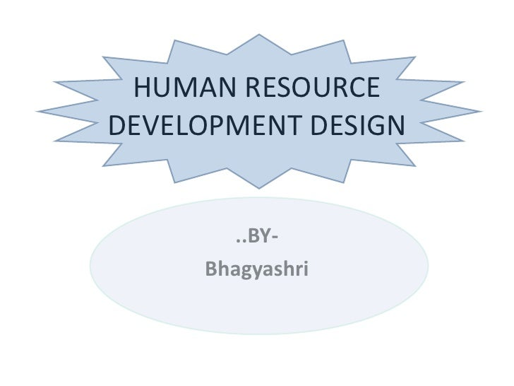HUMAN RESOURCE DEVELOPMENT DESIGN<br />..BY-<br />Bhagyashri<br />