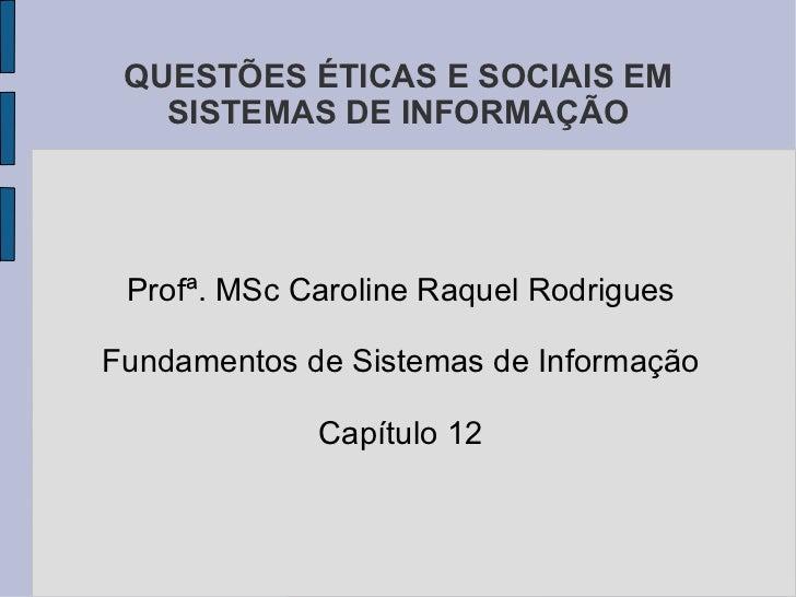 QUESTÕES ÉTICAS E SOCIAIS EM SISTEMAS DE INFORMAÇÃO Profª. MSc Caroline Raquel Rodrigues Fundamentos de Sistemas de Inform...