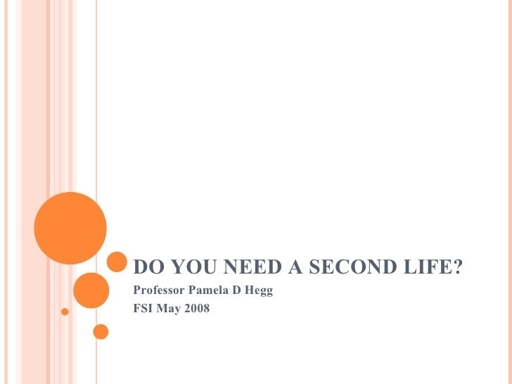 DO YOU NEED A SECOND LIFE? Professor Pamela D Hegg FSI May 2008