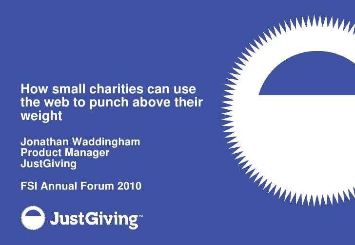 How small charities can use the web to punch above their weight<br />Jonathan Waddingham<br />Product Manager<br />JustGiv...
