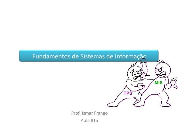 Fundamentos de Sistemas de Informação Prof. Ismar Frango Aula #15 TPS MIS