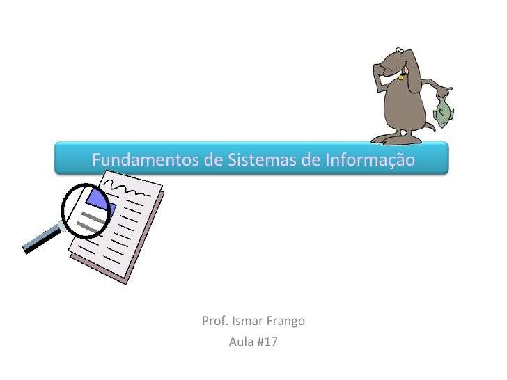 Fundamentos de Sistemas de Informação Prof. Ismar Frango Aula #17