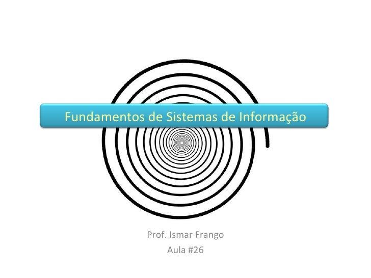 Prof. Ismar Frango Aula #26 Fundamentos de Sistemas de Informação