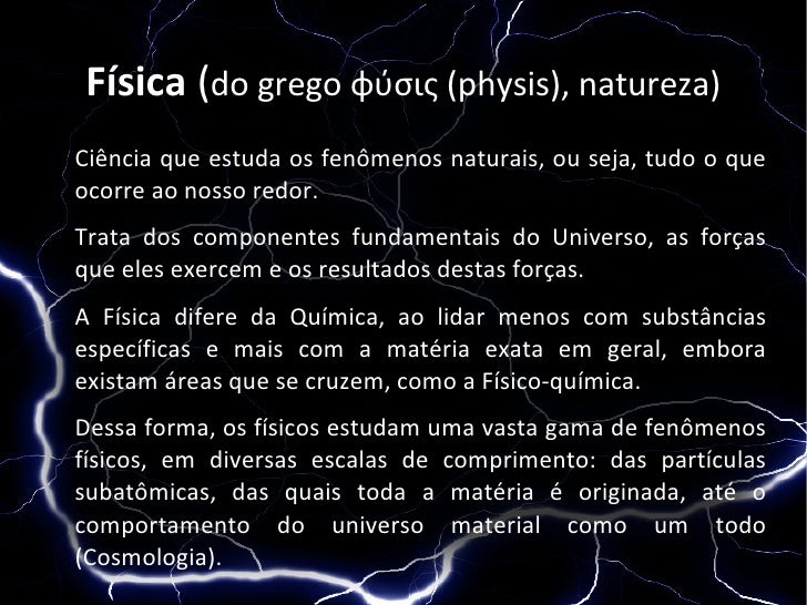 Física (do grego φύσις (physis), natureza) Ciência que estuda os fenômenos naturais, ou seja, tudo o que ocorre ao nosso r...