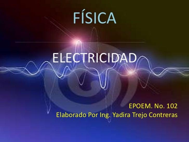 FÍSICAELECTRICIDAD                        EPOEM. No. 102Elaborado Por Ing. Yadira Trejo Contreras