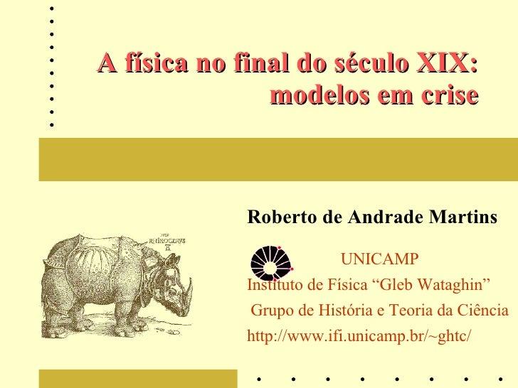 """A física no final do século XIX: modelos em crise Roberto de Andrade Martins UNICAMP Instituto de Física """"Gleb Wataghin"""" G..."""