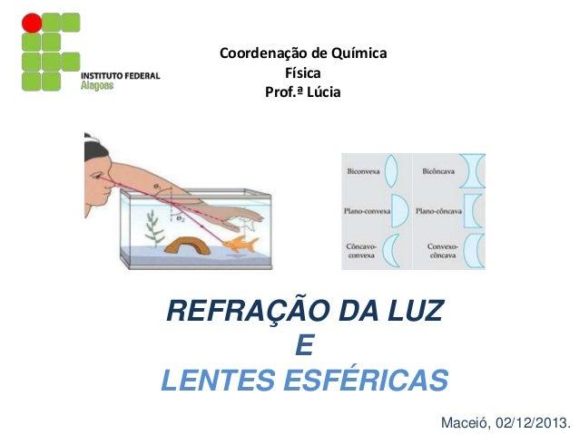 Coordenação de Química Física Prof.ª Lúcia  REFRAÇÃO DA LUZ E LENTES ESFÉRICAS Maceió, 02/12/2013.