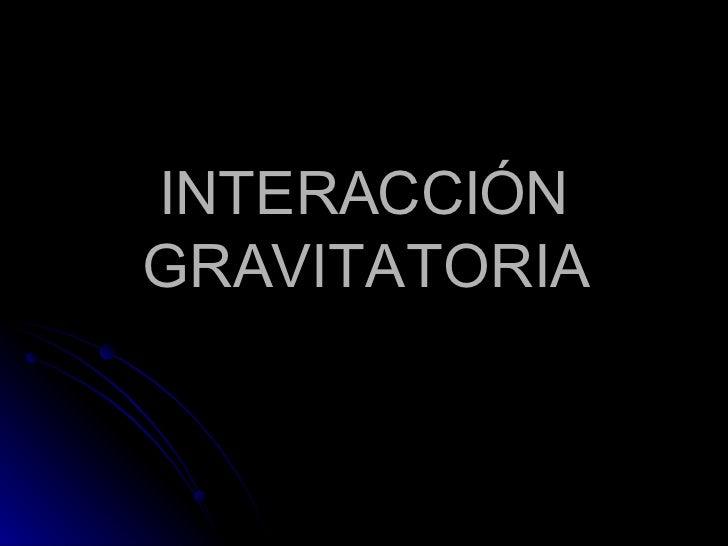 INTERACCIÓN GRAVITATORIA