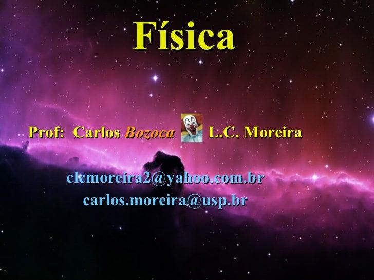 Física Prof:  Carlos  Bozoca  L.C. Moreira [email_address] [email_address]