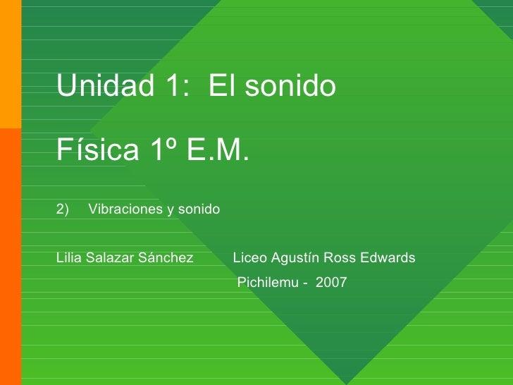 Unidad 1:  El sonido Física 1º E.M. <ul><li>Vibraciones y sonido </li></ul><ul><li>Lilia Salazar Sánchez  Liceo Agustín Ro...