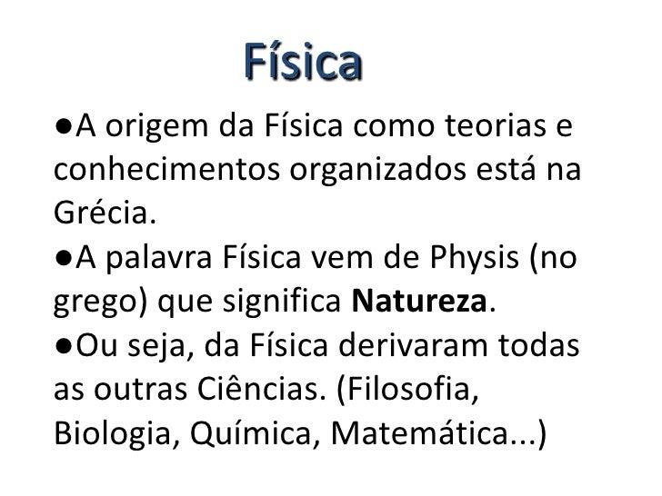 Física<br />●A origem da Física como teorias e      conhecimentos organizados está na Grécia.<br />●A palavra Física vem d...