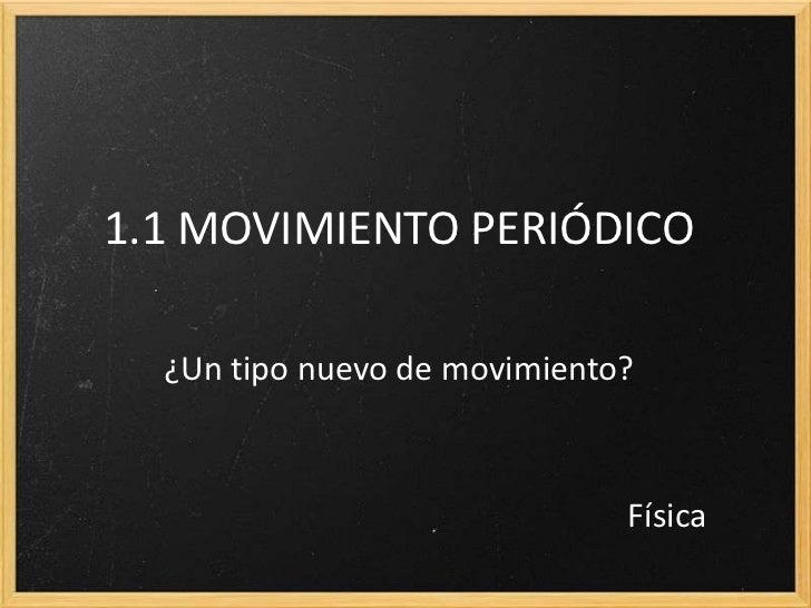 1.1 MOVIMIENTO PERIÓDICO  ¿Un tipo nuevo de movimiento?                              Física