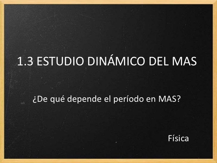 1.3 ESTUDIO DINÁMICO DEL MAS  ¿De qué depende el período en MAS?                                 Física