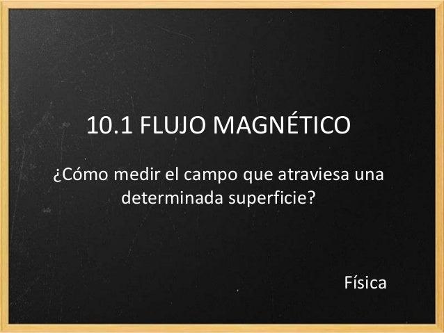 10.1 FLUJO MAGNÉTICO¿Cómo medir el campo que atraviesa una      determinada superficie?                                 Fí...