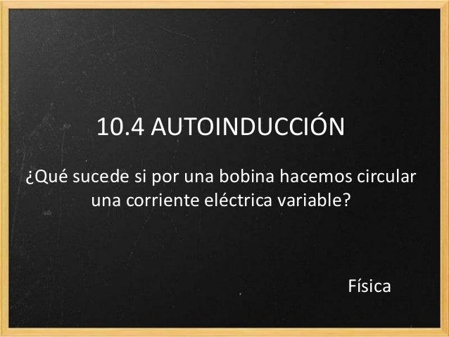10.4 AUTOINDUCCIÓN¿Qué sucede si por una bobina hacemos circular       una corriente eléctrica variable?                  ...