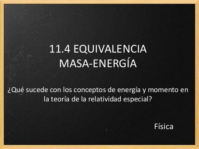 11.4 EQUIVALENCIA MASA-ENERGÍA ¿Qué sucede con los conceptos de energía y momento en la teoría de la relatividad especial?...