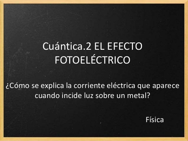 12.2 EL EFECTO FOTOELÉCTRICO ¿Cómo se explica la corriente eléctrica que aparece cuando incide luz sobre un metal? Física