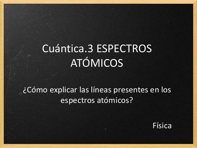 12.3 ESPECTROS ATÓMICOS ¿Cómo explicar las líneas presentes en los espectros atómicos? Física