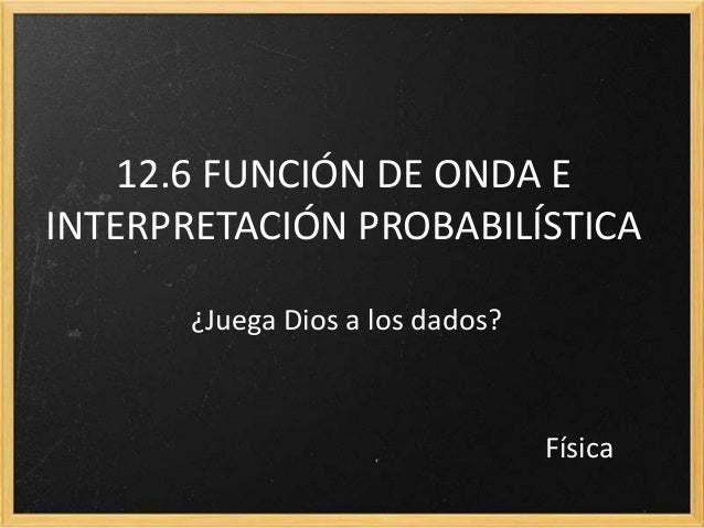 12.6 FUNCIÓN DE ONDA EINTERPRETACIÓN PROBABILÍSTICA       ¿Juega Dios a los dados?                                  Física