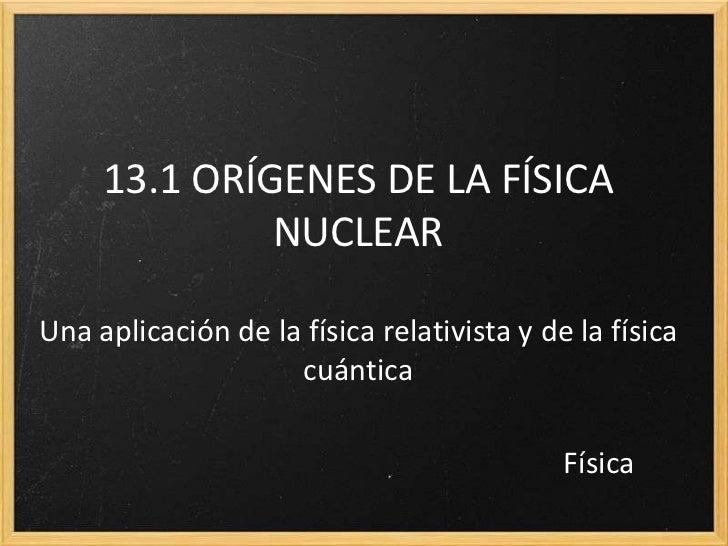 13.1 ORÍGENES DE LA FÍSICA              NUCLEARUna aplicación de la física relativista y de la física                    c...