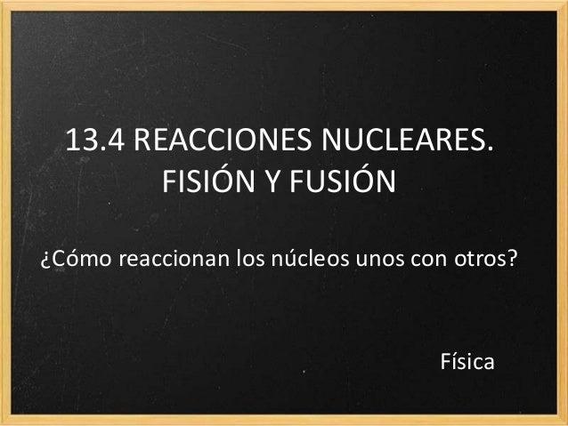 13.4 REACCIONES NUCLEARES.FISIÓN Y FUSIÓN¿Cómo reaccionan los núcleos unos con otros?Física