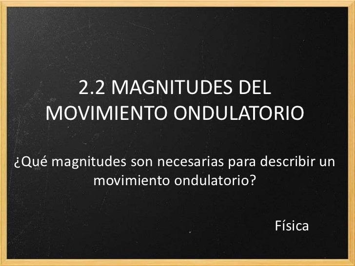 2.2 MAGNITUDES DEL    MOVIMIENTO ONDULATORIO¿Qué magnitudes son necesarias para describir un          movimiento ondulator...