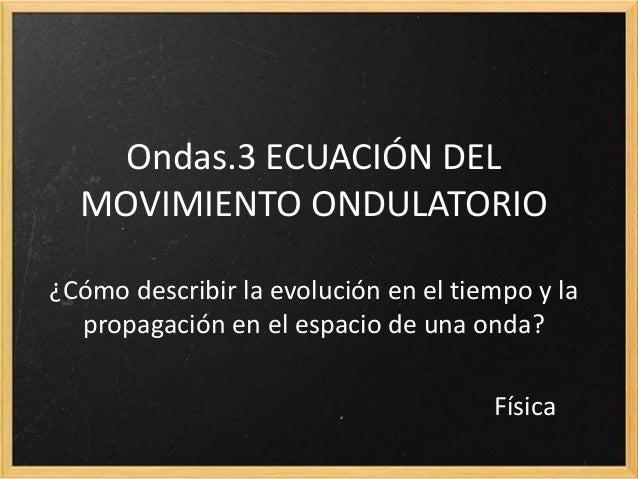 2.3 ECUACIÓN DEL MOVIMIENTO ONDULATORIO ¿Cómo describir la evolución en el tiempo y la propagación en el espacio de una on...