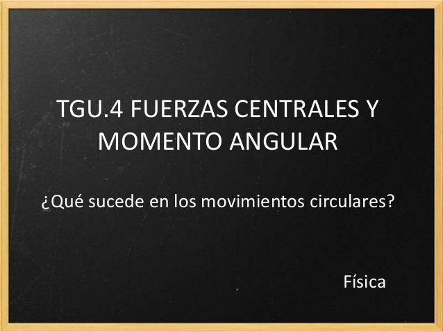 TGU.4 FUERZAS CENTRALES Y MOMENTO ANGULAR ¿Qué sucede en los movimientos circulares? Física