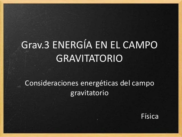 Grav.3 ENERGÍA EN EL CAMPO GRAVITATORIO Consideraciones energéticas del campo gravitatorio Física