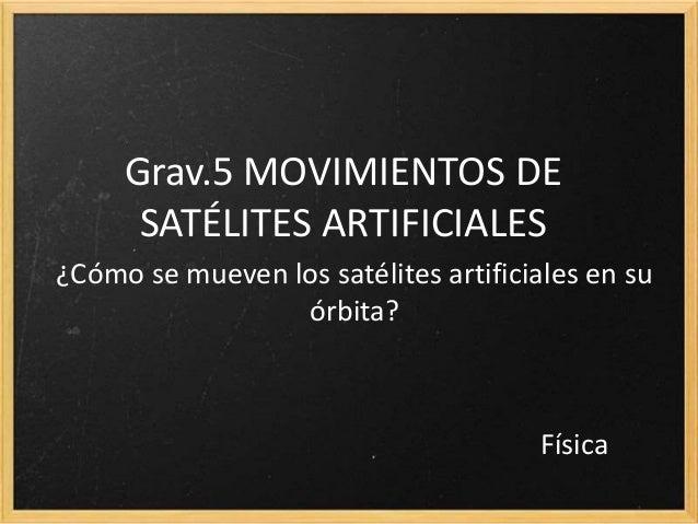 Grav.5 MOVIMIENTOS DE SATÉLITES ARTIFICIALES ¿Cómo se mueven los satélites artificiales en su órbita? Física
