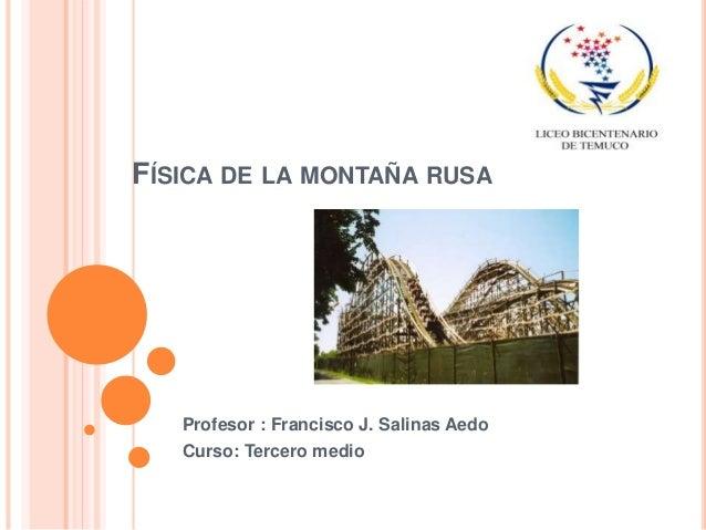 FÍSICA DE LA MONTAÑA RUSA Profesor : Francisco J. Salinas Aedo Curso: Tercero medio