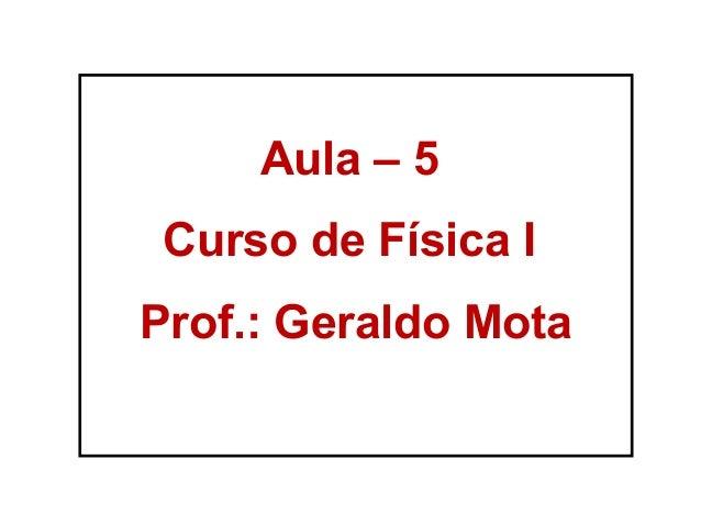 Aula – 5 Curso de Física I Prof.: Geraldo Mota