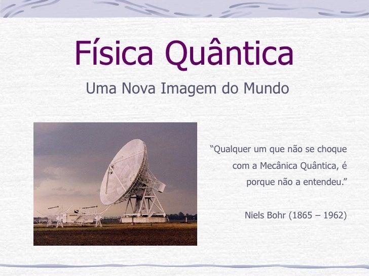 """Física QuânticaUma Nova Imagem do Mundo              """"Qualquer um que não se choque                  com a Mecânica Quânti..."""