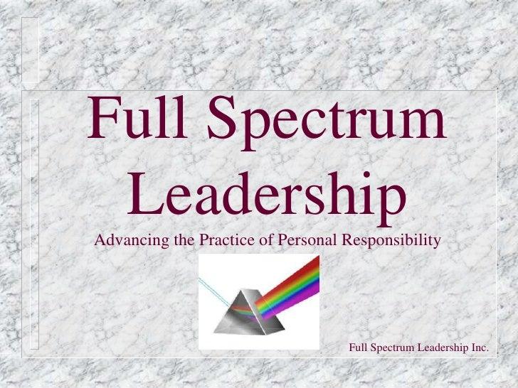 Full Spectrum LeadershipAdvancing the Practice of Personal Responsibility                                   Full Spectrum ...
