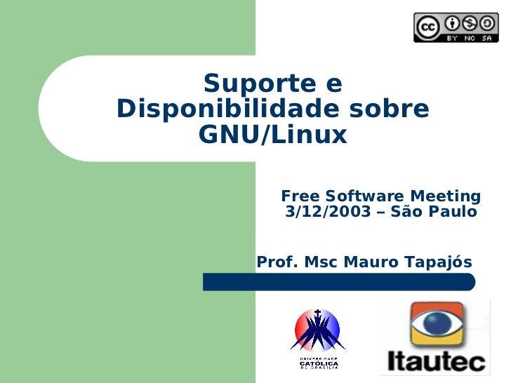 Suporte e Disponibilidade sobre GNU/Linux Free Software Meeting 3/12/2003 – São Paulo Prof. Msc Mauro Tapajós