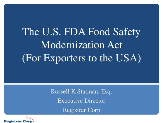 The U.S. FDA Food Safety    Modernization Act(For Exporters to the USA)      Russell K Statman, Esq.        Executive Dire...