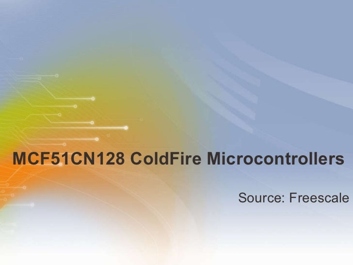 MCF51CN128 ColdFire Microcontrollers <ul><li>Source: Freescale </li></ul>