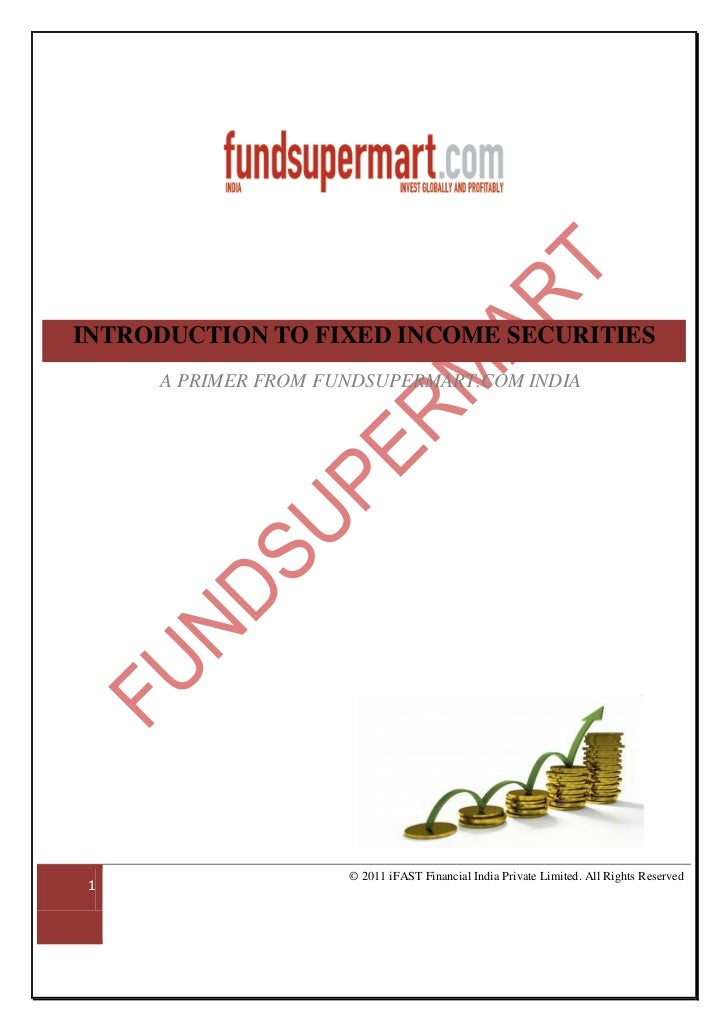 INTRODUCTION TO FIXED INCOME SECURITIES     A PRIMER FROM FUNDSUPERMART.COM INDIA                     © 2011 iFAST Financi...