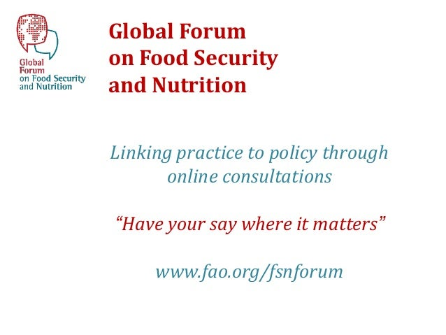 "Global Forumon Food Securityand NutritionLinking practice to policy through      online consultations""Have your say where ..."