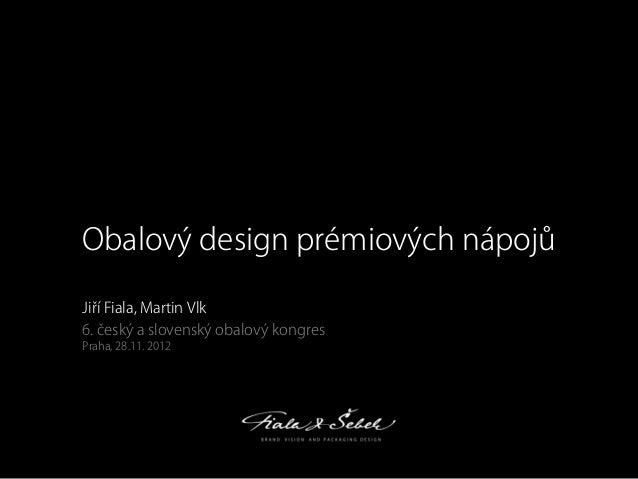 Obalový design prémiových nápojů Ji í Fiala, Martin Vlk 6. eský a slovenský obalový kongres Praha, 28.11. 2012