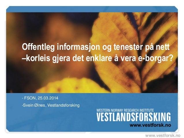 www.vestforsk.no Offentleg informasjon og tenester på nett –korleis gjera det enklare å vera e-borgar? - FSON, 25.03.2014 ...