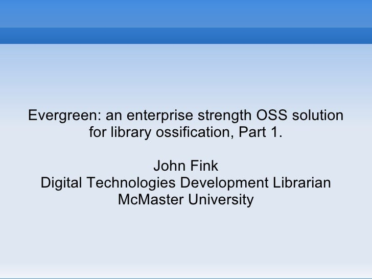 Evergreen: an enterprise strength OSS solution for library ossification, Part 1. John Fink Digital Technologies Developmen...