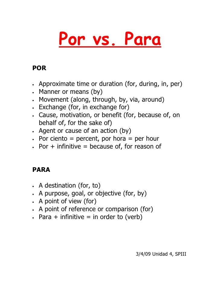 Por vs. Para POR  •   Approximate time or duration (for, during, in, per) •   Manner or means (by) •   Movement (along, th...